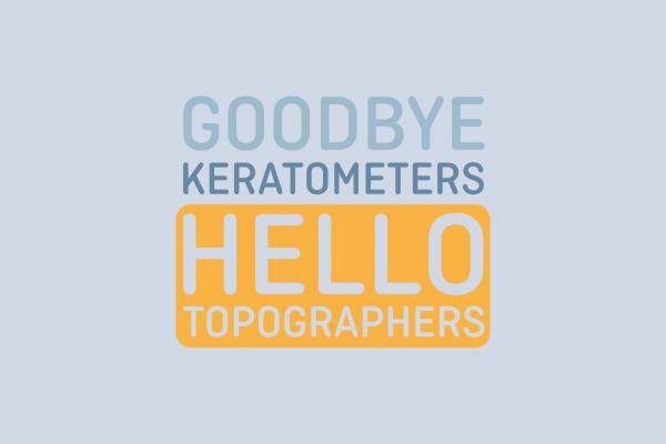 Goodbye Keratometers Hello Topographers